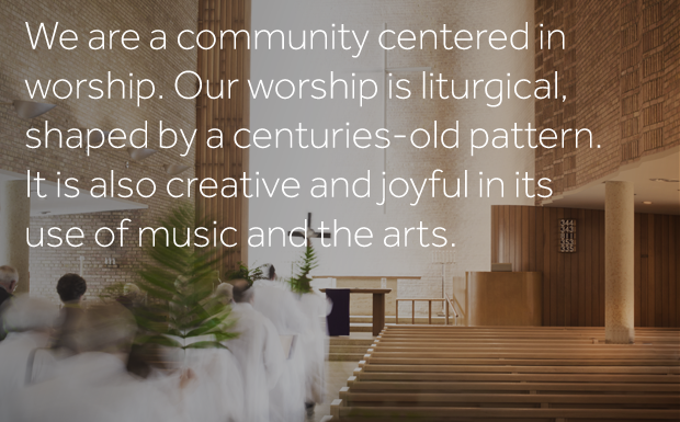 We are a community centered in worship. Our worship is liturgical, shaped by a centuries-old pattern. It is also creative and joyful in its use of music and the arts.